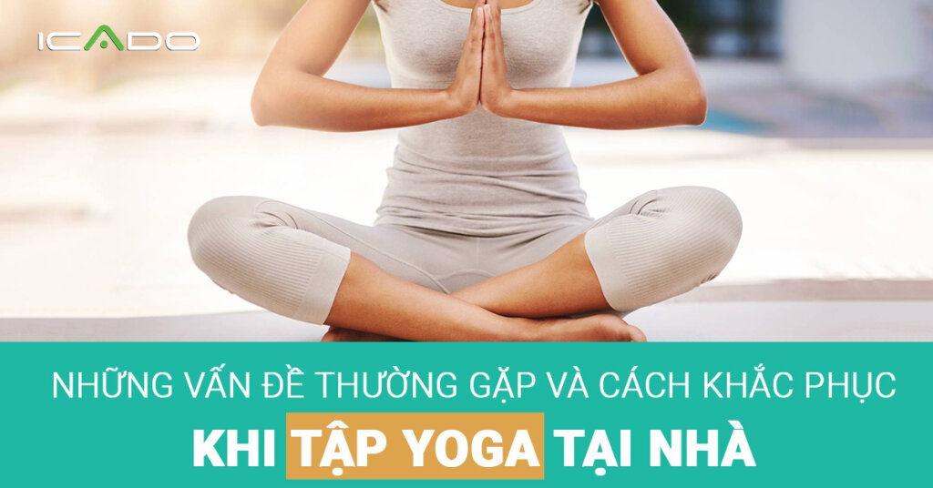 Những vấn đề thường gặp khi tập yoga tại nhà và cách khắc phục