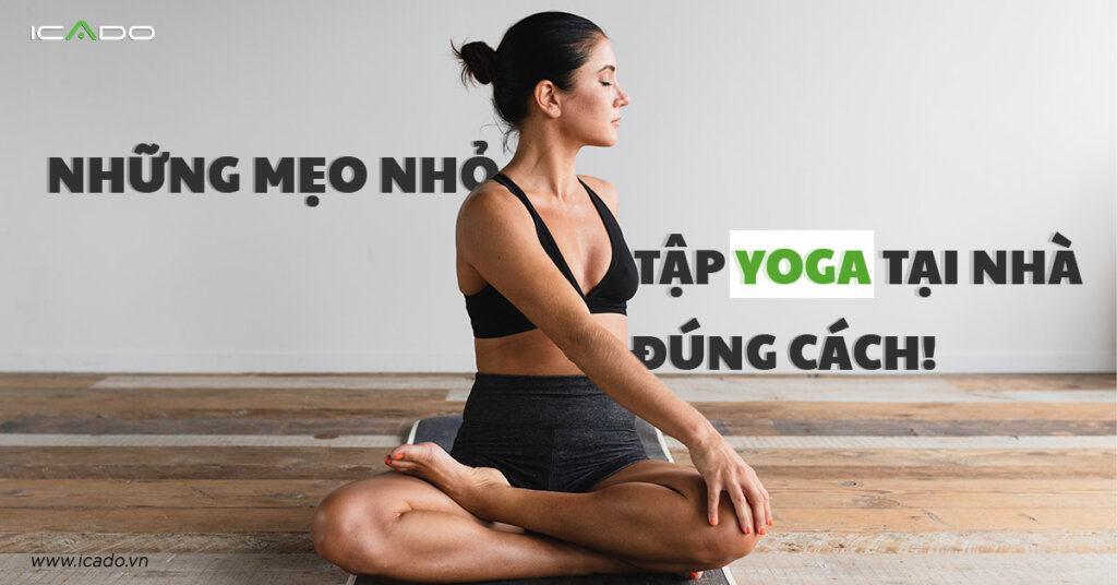 Tập yoga tại nhà đúng cách cùng các mẹo sau đây