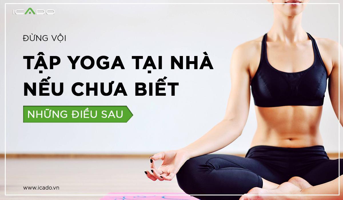 Tập yoga tại nhà - Đừng vội làm nếu chưa biết những điều sau