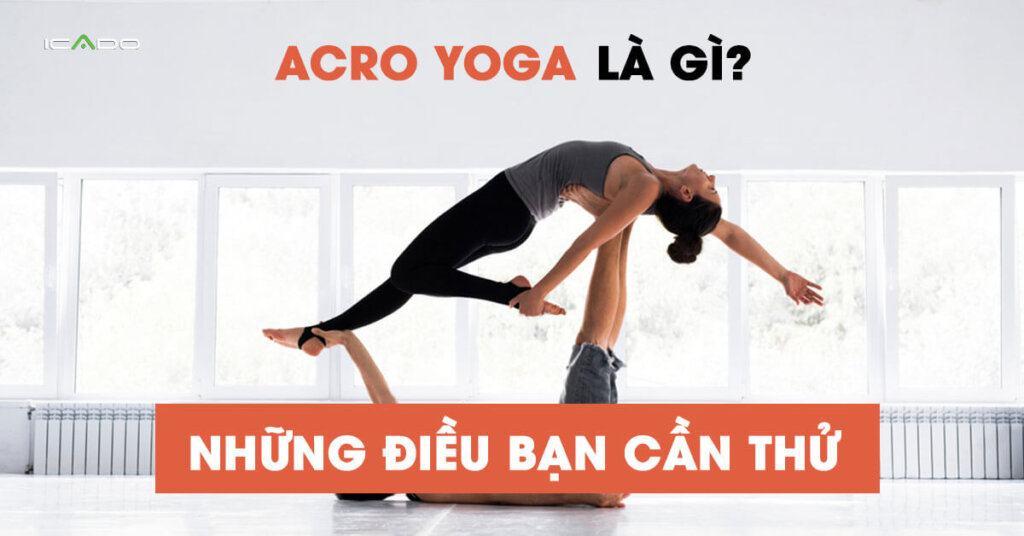 Acro Yoga Là Gì, Tại Sao Bạn Nên Thử Acro Yoga