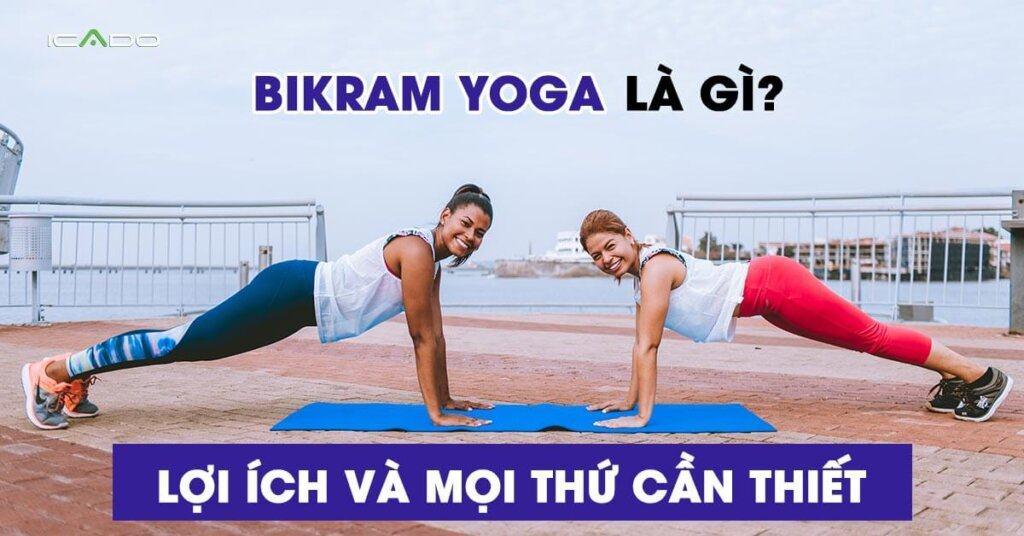 Bikram yoga là gì, lợi ích và mọi thứ bạn cần biết