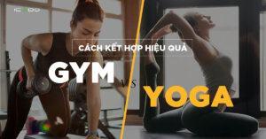 Cách kết hợp tập gym và tập yoga mà bạn cần biết