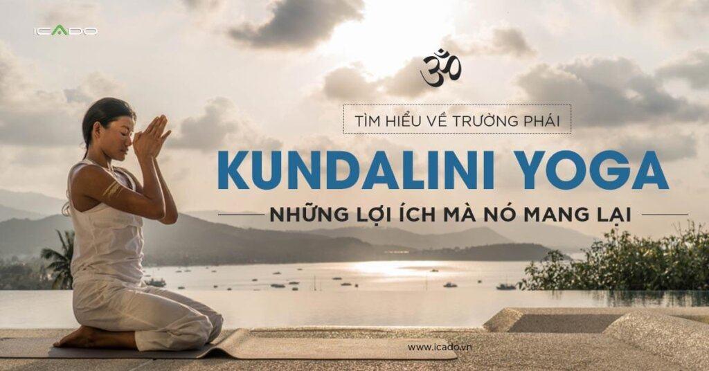 Tìm hiểu về trường phái Kundalini yoga, những lợi ích mà nó mang lại