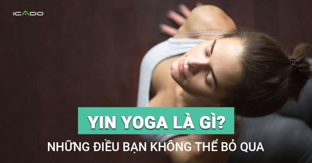 Yin yoga là gì, mọi điều cần biết về Yin yoga